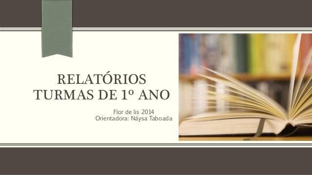 RELATÓRIOS TURMAS DE 1º ANO Flor de lis 2014 Orientadora: Náysa Taboada