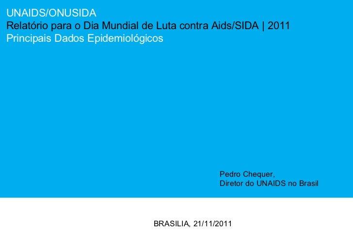 UNAIDS/ONUSIDA Relatório para o Dia Mundial de Luta contra Aids/SIDA  | 2011 Principais Dados Epidemiológicos BRASILIA, 21...