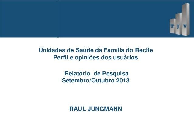 Unidades de Saúde da Família do Recife Perfil e opiniões dos usuários Relatório de Pesquisa Setembro/Outubro 2013  RAUL JU...