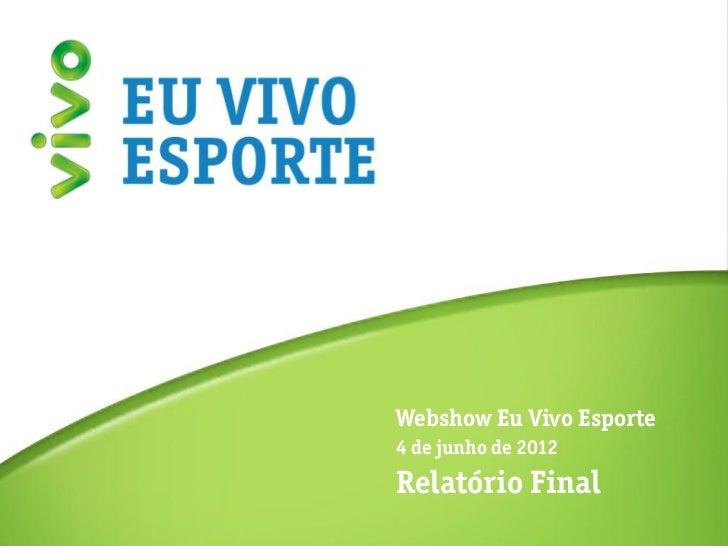 Relatório Final                  Webshow Eu Vivo Esporte                  4 de junho de 2012                  Relatório Fi...