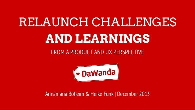 RELAUNCH CHALLENGES AND LEARNINGS FROM A PRODUCT AND UX PERSPECTIVE Annamaria Boheim & Heike Funk | December 2013