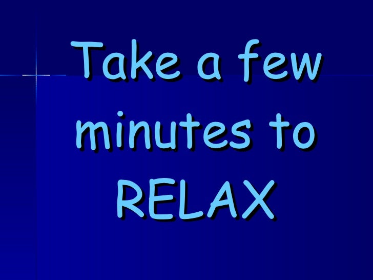Take a few minutes to RELAX