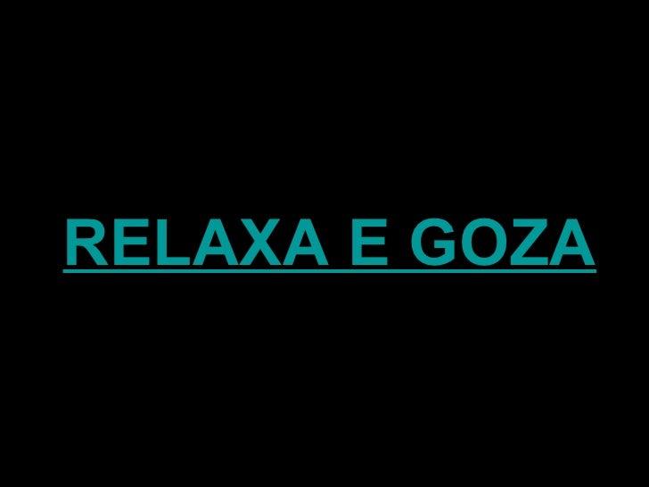 RELAXA E GOZA
