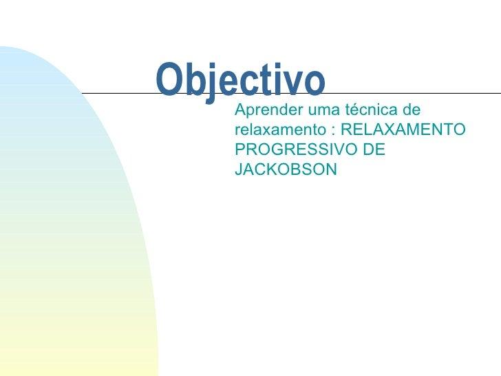 Objectivo Aprender uma técnica de relaxamento : RELAXAMENTO PROGRESSIVO DE JACKOBSON