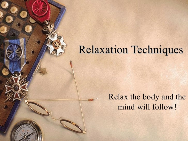 Relaxation Techniques Relax the body and the mind will follow!