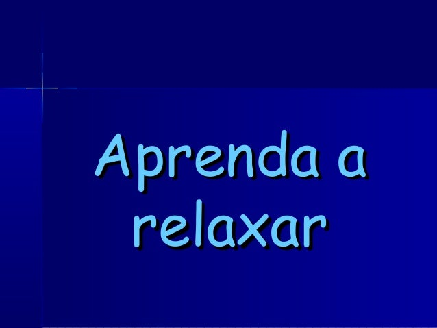Aprenda aAprenda a relaxarrelaxar