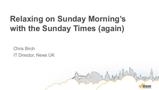 Relaxing on Sunday Morning's with the Sunday Times (again) Chris Birch IT Director, News UK