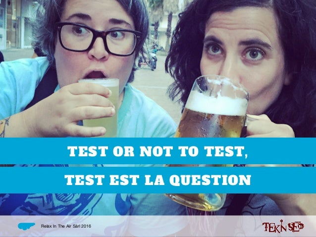 TEST OR NOT TO TEST, TEST EST LA QUESTION Relax In The Air Sàrl 2016