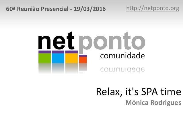 Relax, it's SPA time Mónica Rodrigues http://netponto.org60ª Reunião Presencial - 19/03/2016