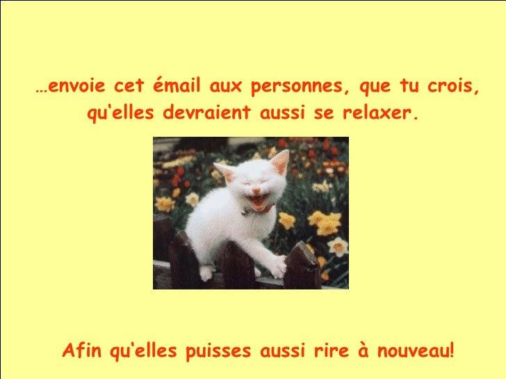 … envoie cet émail aux personnes, que tu crois, qu'elles devraient aussi se relaxer.  Afin qu'elles puisses aussi rire à n...