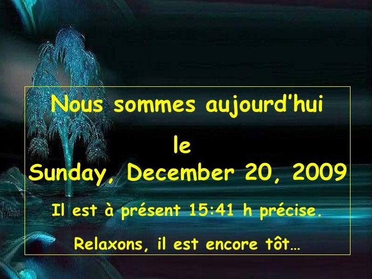 Nous sommes aujourd'hui le  Sunday, December 20, 2009 Il est à présent  15:30  h précise. Relaxons, il est encore tôt…