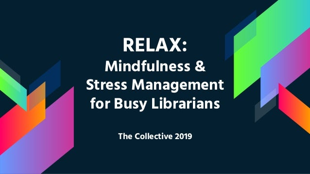 RELAX: Mindfulness & Stress Management for Busy Librarians The Collective 2019
