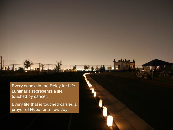 Every candle in the Relay for Life Luminaria represents a life touched by cancer.  Every life that is touched carries a pr...