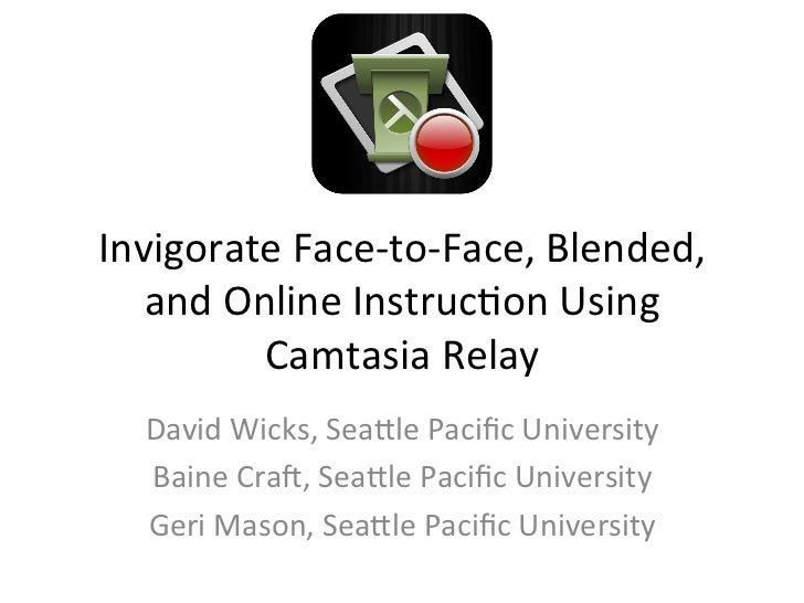 Invigorate	  Face-­‐to-­‐Face,	  Blended,	  	     and	  Online	  Instruc6on	  Using	              Camtasia	  Relay	     Da...