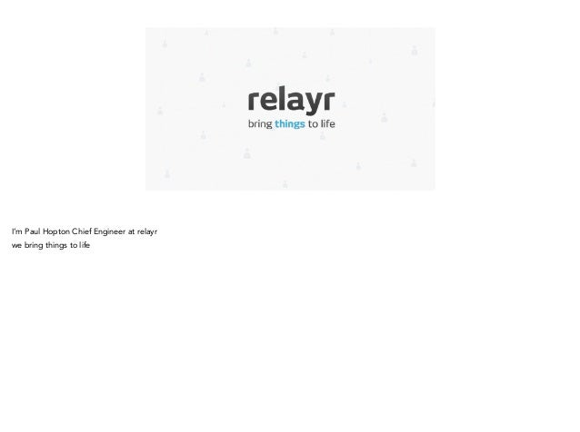 I'm Paul Hopton Chief Engineer at relayr we bring things to life