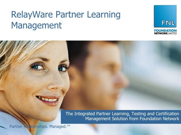 RelayWare Partner Learning Management The Integrated Partner Learning, Testing and Certification Management Solution from ...