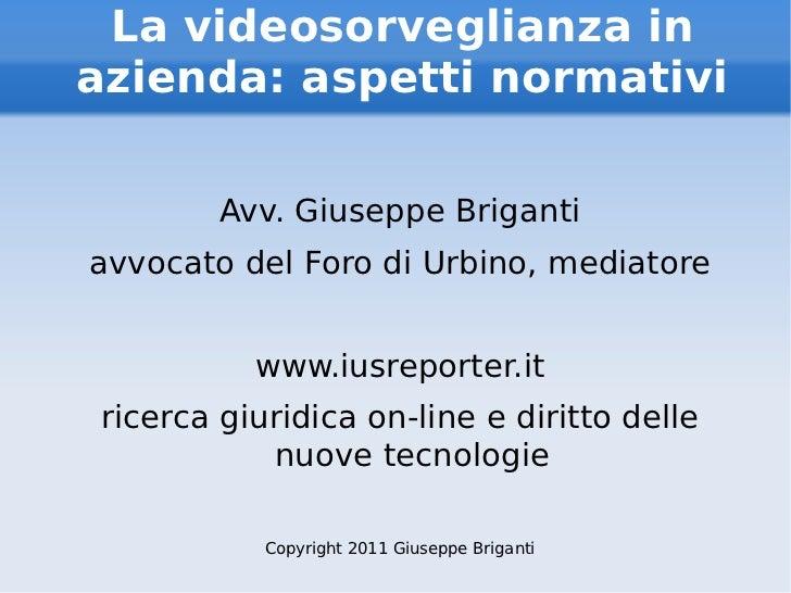 La videosorveglianza in azienda: aspetti normativi <ul><li>Avv. Giuseppe Briganti </li></ul><ul><li>avvocato del Foro di U...