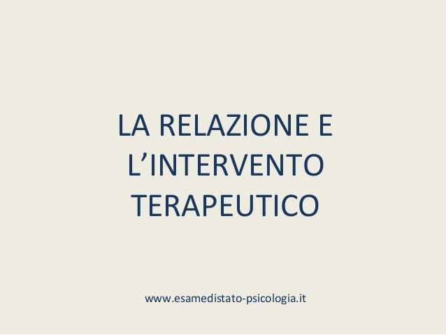 LA RELAZIONE E L'INTERVENTO TERAPEUTICO www.esamedistato-psicologia.it