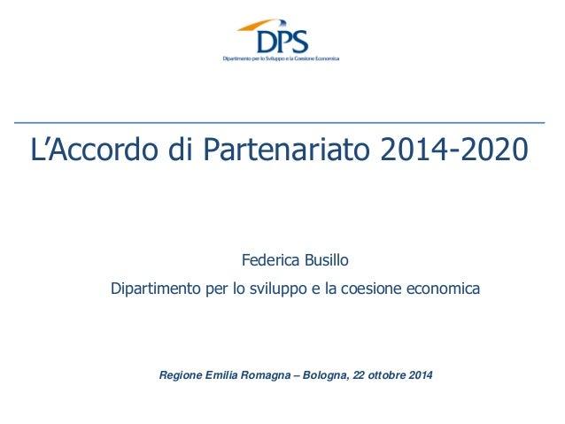 Regione Emilia Romagna – Bologna, 22 ottobre 2014  L'Accordo di Partenariato 2014-2020  Federica Busillo  Dipartimento per...
