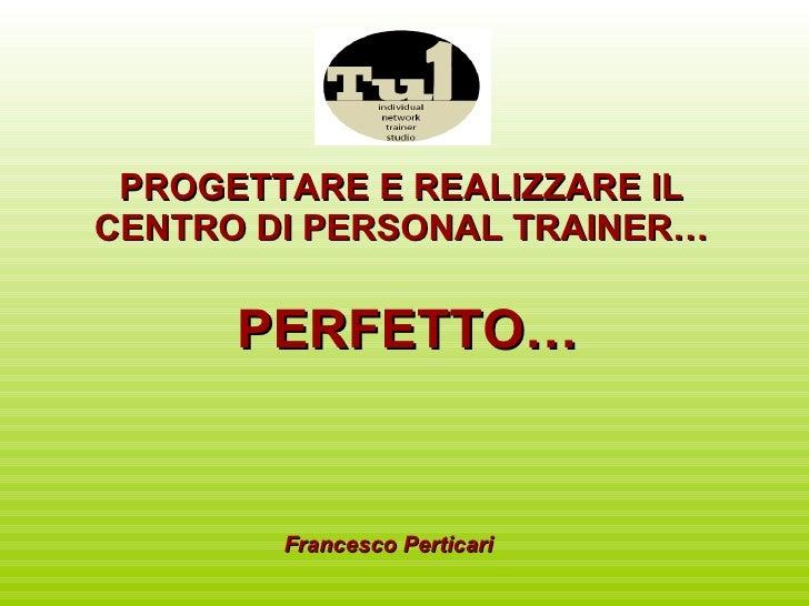 PROGETTARE E REALIZZARE IL CENTRO DI PERSONAL TRAINER… PERFETTO… Francesco Perticari