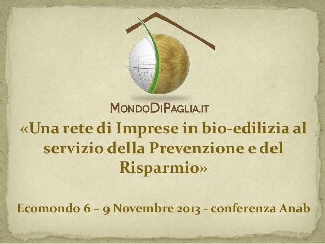 «Una rete di Imprese in bio-edilizia al servizio della Prevenzione e del Risparmio» Ecomondo 6 – 9 Novembre 2013 - confere...