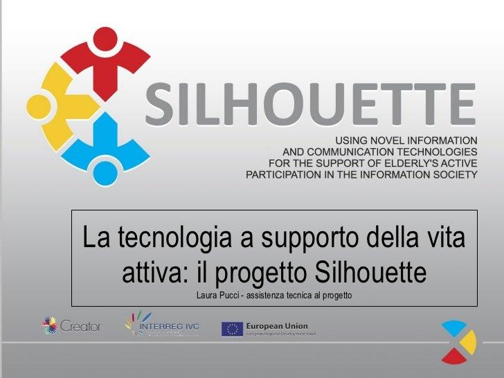 La tecnologia a supporto della vita    attiva: il progetto Silhouette          Laura Pucci - assistenza tecnica al progetto
