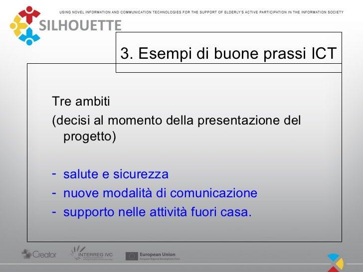 3. Esempi di buone prassi ICTTre ambiti(decisi al momento della presentazione del  progetto)- salute e sicurezza- nuove mo...