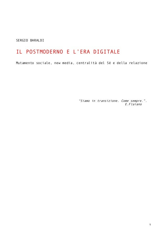 ! 1! ! ! ! ! SERGIO BARALDI IL POSTMODERNO E L'ERA DIGITALE Mutamento sociale, new media, centralità del Sé e della relazi...
