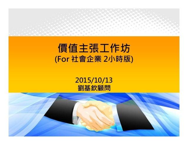 價值主張工作坊 (For 社會企業 2小時版) 2015/10/13 劉基欽顧問