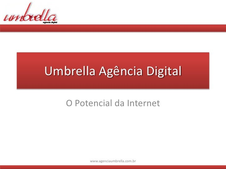 Umbrella Agência Digital     O Potencial da Internet             www.agenciaumbrella.com.br