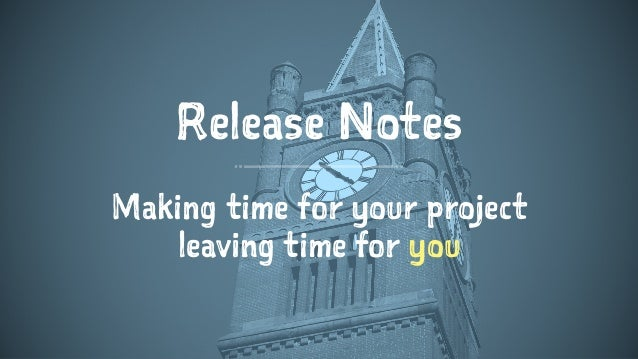 Release Notes Making time for your project leaving time for you