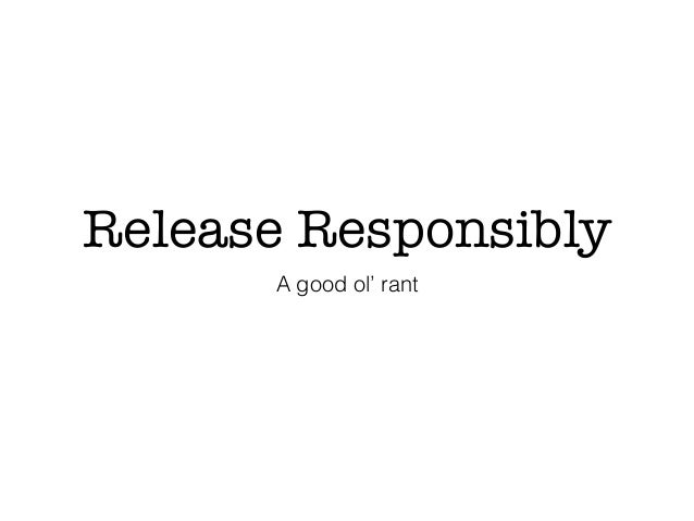 Release Responsibly A good ol' rant