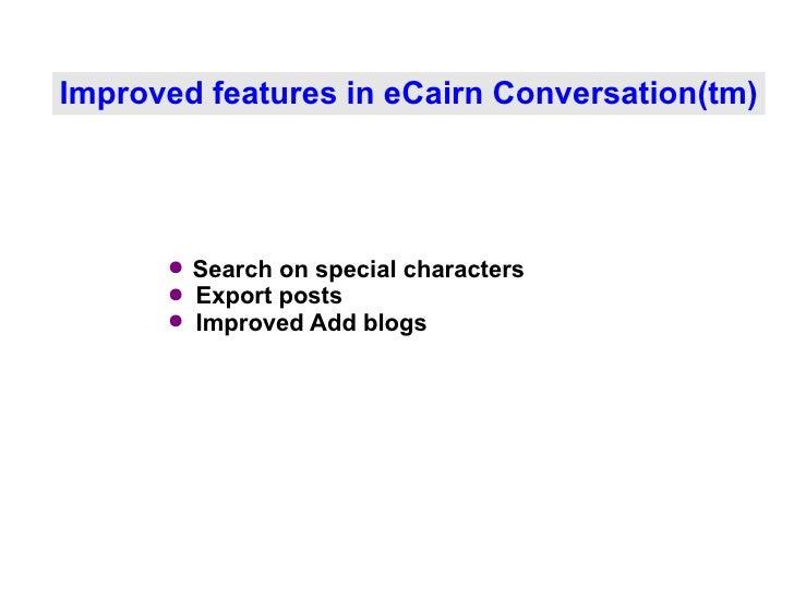 Improved features in eCairn Conversation(tm) <ul><li>Search on special characters </li></ul><ul><li>Export posts </li></ul...