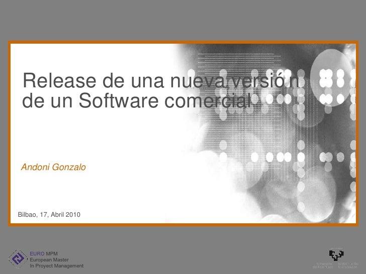 Release de una nueva versión de un Software comercial Bilbao, 17, Abril 2010 Andoni Gonzalo