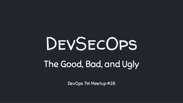 DevSecOps The Good, Bad, and Ugly DevOps TW Meetup #28