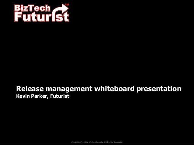 Release management whiteboard presentation Kevin Parker, Futurist  Copyright(c)2014 BizTechFuturist All Rights Reserved