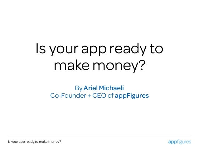 Is your app ready to make money? By Ariel Michaeli Co-Founder + CEO of appFigures Is your app ready to make money?