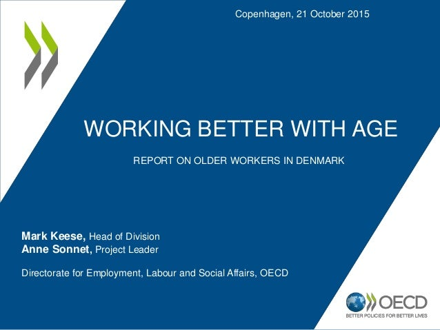 WORKING BETTER WITH AGE REPORT ON OLDER WORKERS IN DENMARK Copenhagen, 21 October 2015 Mark Keese, Head of Division Anne S...