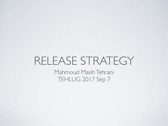 RELEASE STRATEGY Mahmoud MasihTehrani TEHLUG 2017 Sep 7