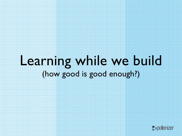 Learning while we build   (how good is good enough?)