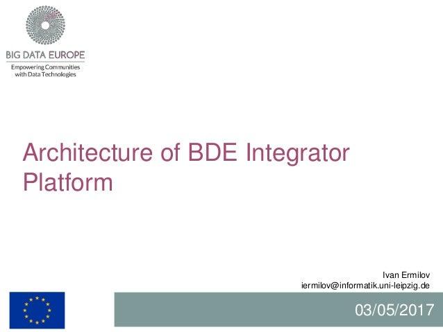Architecture of BDE Integrator Platform Ivan Ermilov iermilov@informatik.uni-leipzig.de 03/05/2017