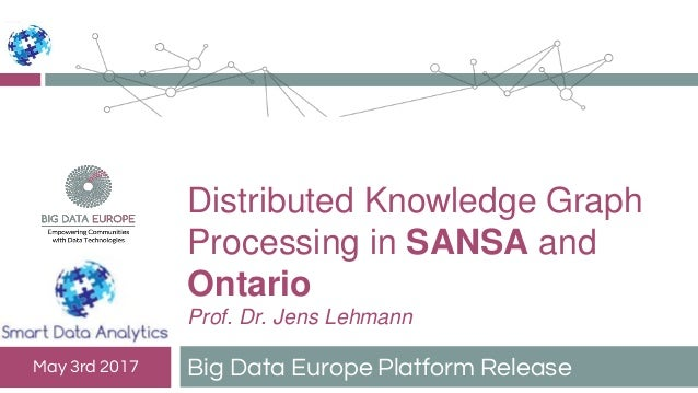 Distributed Knowledge Graph Processing in SANSA and Ontario Prof. Dr. Jens Lehmann Big Data Europe Platform ReleaseMay 3rd...