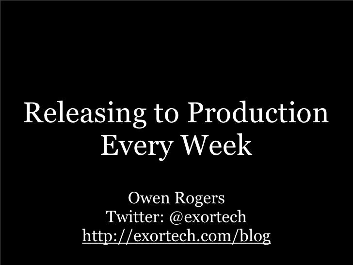Releasing to Production      Every Week           Owen Rogers        Twitter: @exortech     http://exortech.com/blog
