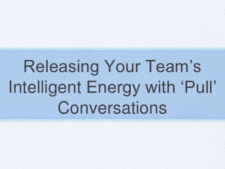 Releasing Your Team'sIntelligent Energy with 'Pull'        Conversations