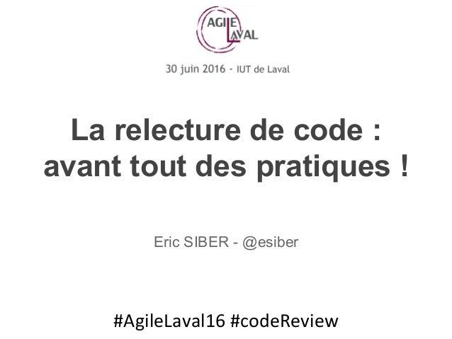 #AgileLaval16#codeReview La relecture de code : avant tout des pratiques ! Eric SIBER - @esiber
