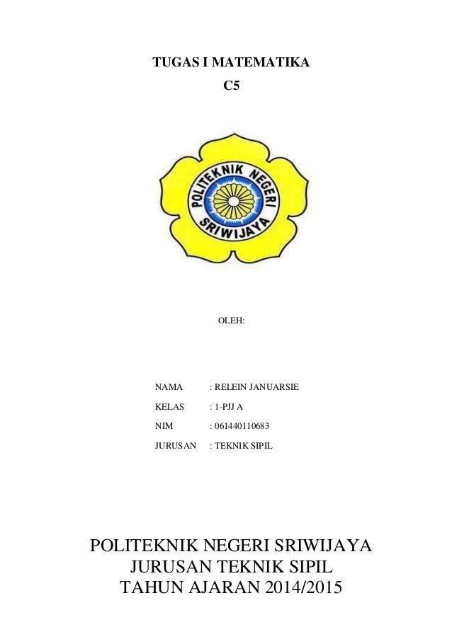 TUGAS I MATEMATIKA  C5  OLEH:  NAMA : RELEIN JANUARSIE  KELAS : 1-PJJ A  NIM : 061440110683  JURUSAN : TEKNIK SIPIL  POLIT...