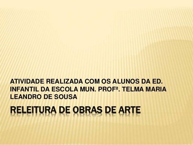 ATIVIDADE REALIZADA COM OS ALUNOS DA ED.  INFANTIL DA ESCOLA MUN. PROFª. TELMA MARIA  LEANDRO DE SOUSA  RELEITURA DE OBRAS...