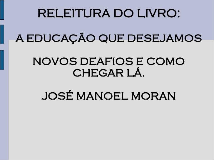 RELEITURA DO LIVRO:  A EDUCAÇÃO QUE DESEJAMOS    NOVOS DEAFIOS E COMO       CHEGAR LÁ.     JOSÉ MANOEL MORAN