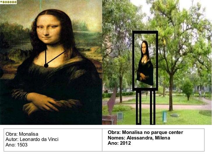 Obra: Monalisa             Obra: Monalisa no parque centerAutor: Leonardo da Vinci   Nomes: Alessandra, MilenaAno: 1503   ...