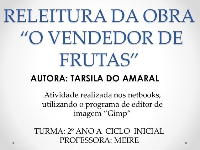 """RELEITURA DA OBRA """"O VENDEDOR DE FRUTAS"""" AUTORA: TARSILA DO AMARAL Atividade realizada nos netbooks, utilizando o programa..."""